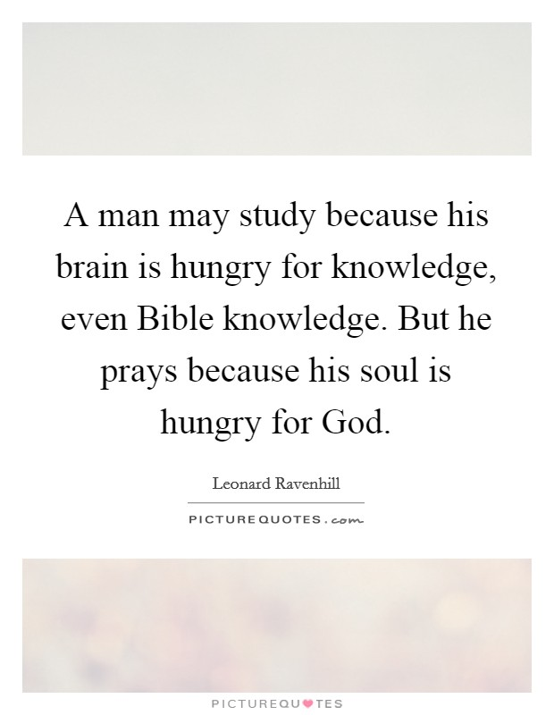 A man may study because his brain is hungry for knowledge, even Bible knowledge. But he prays because his soul is hungry for God Picture Quote #1