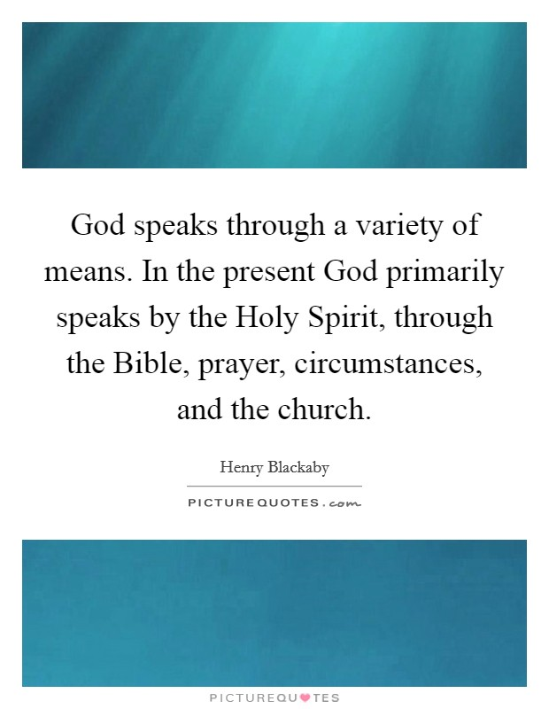 God speaks through a variety of means. In the present God primarily speaks by the Holy Spirit, through the Bible, prayer, circumstances, and the church Picture Quote #1