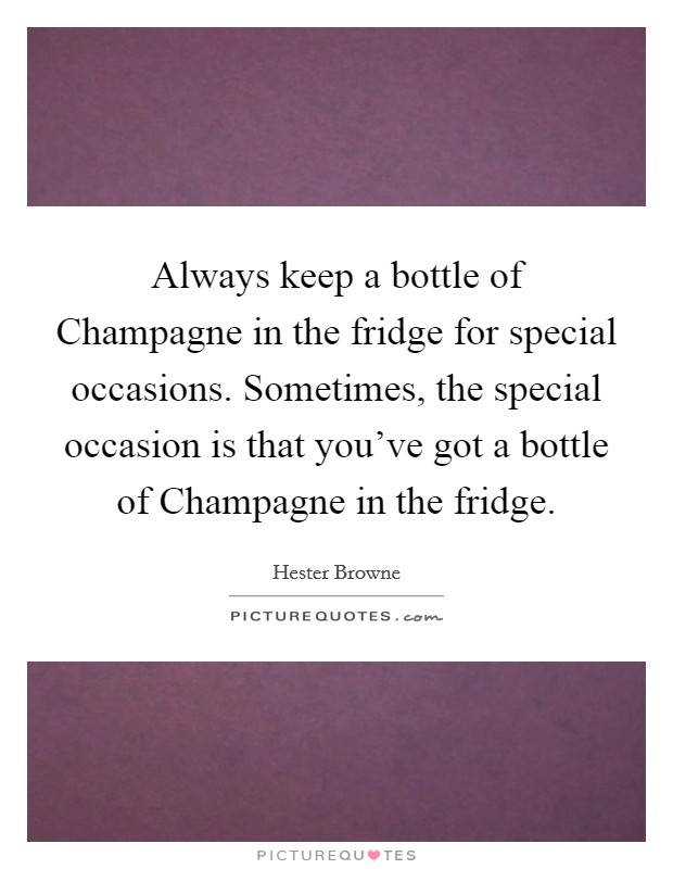 Always keep a bottle of Champagne in the fridge for special occasions. Sometimes, the special occasion is that you've got a bottle of Champagne in the fridge Picture Quote #1