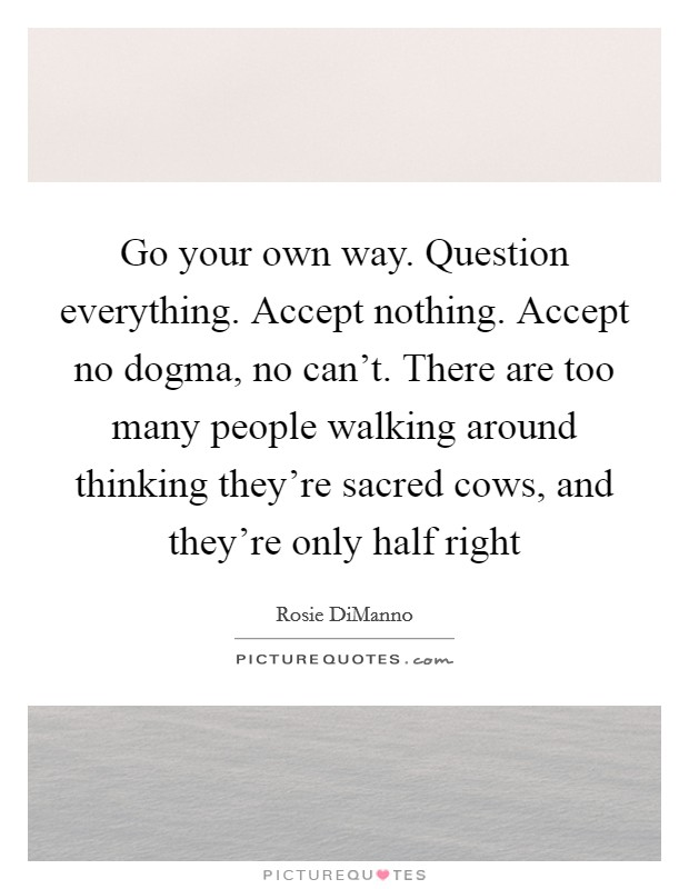 Go your own way. Question everything. Accept nothing. Accept no dogma, no can't. There are too many people walking around thinking they're sacred cows, and they're only half right Picture Quote #1