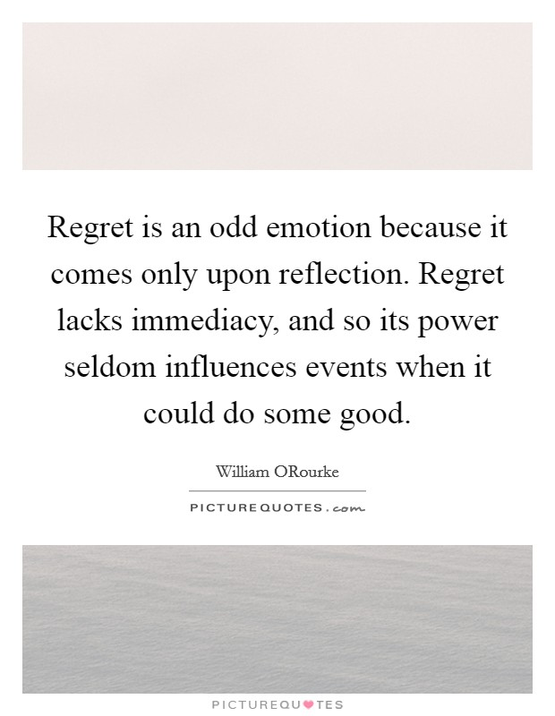 Regret is an odd emotion because it comes only upon reflection. Regret lacks immediacy, and so its power seldom influences events when it could do some good Picture Quote #1