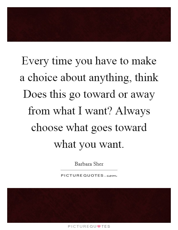Every time you have to make a choice about anything, think Does this go toward or away from what I want? Always choose what goes toward what you want Picture Quote #1