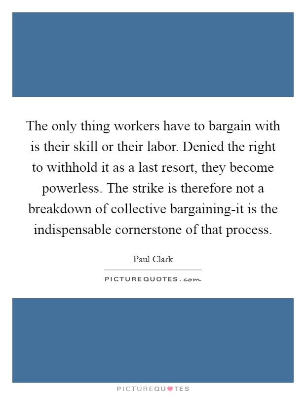 The only thing workers have to bargain with is their skill or their labor. Denied the right to withhold it as a last resort, they become powerless. The strike is therefore not a breakdown of collective bargaining-it is the indispensable cornerstone of that process Picture Quote #1