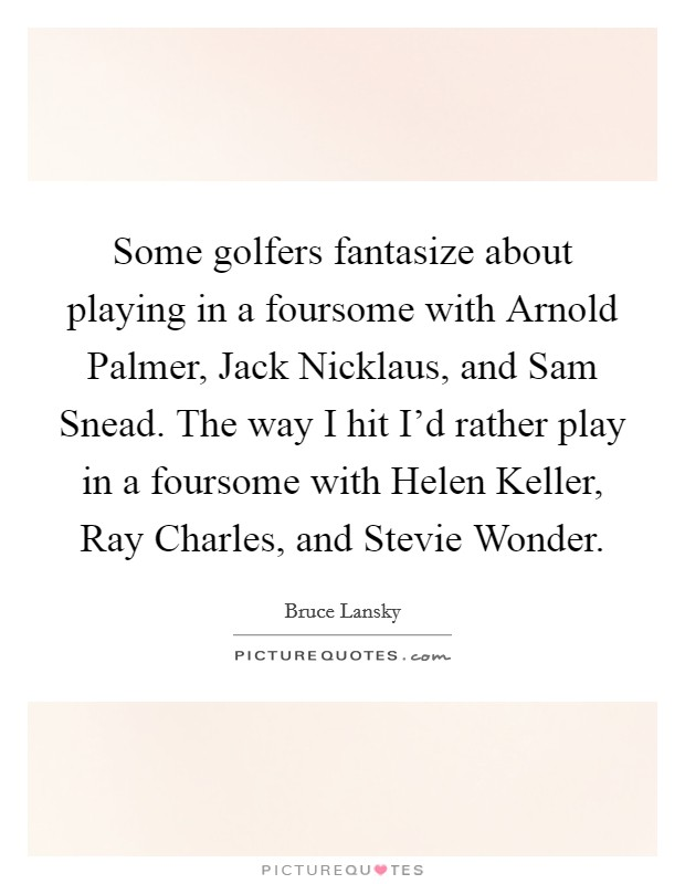 Some golfers fantasize about playing in a foursome with Arnold Palmer, Jack Nicklaus, and Sam Snead. The way I hit I'd rather play in a foursome with Helen Keller, Ray Charles, and Stevie Wonder Picture Quote #1