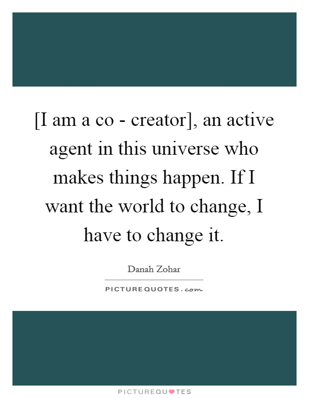 [I am a co - creator], an active agent in this universe who makes things happen. If I want the world to change, I have to change it Picture Quote #1
