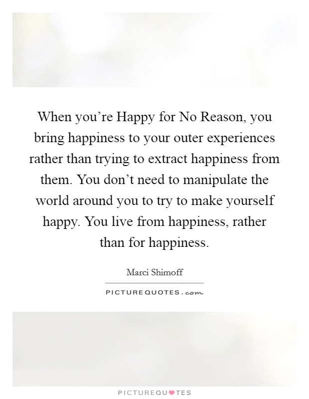 When you're Happy for No Reason, you bring happiness to your outer experiences rather than trying to extract happiness from them. You don't need to manipulate the world around you to try to make yourself happy. You live from happiness, rather than for happiness Picture Quote #1