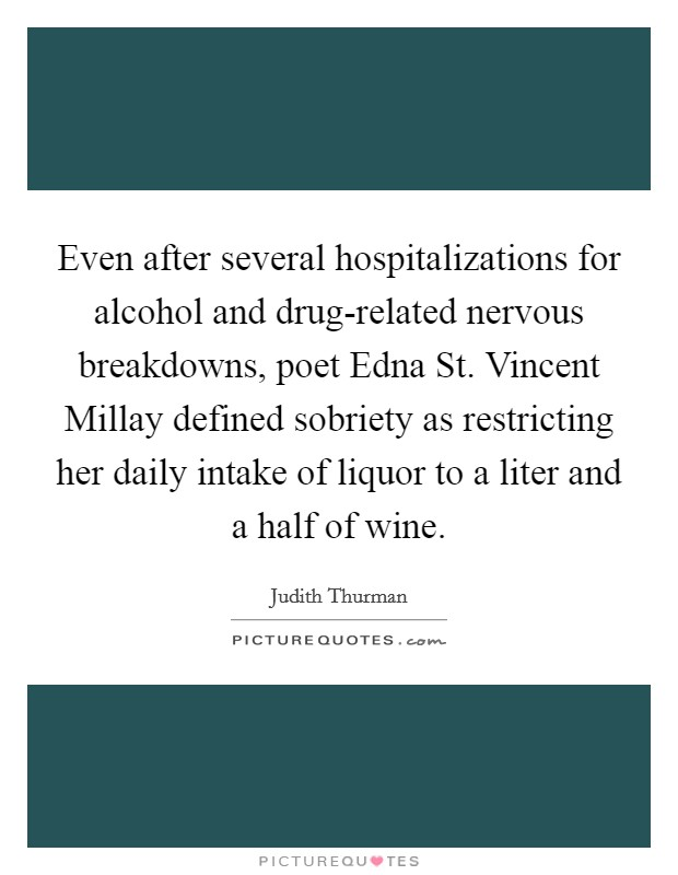 Even after several hospitalizations for alcohol and drug-related nervous breakdowns, poet Edna St. Vincent Millay defined sobriety as restricting her daily intake of liquor to a liter and a half of wine Picture Quote #1