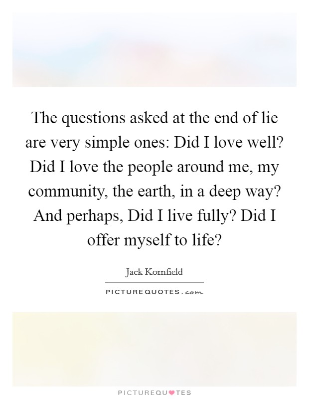 The questions asked at the end of lie are very simple ones: Did I love well? Did I love the people around me, my community, the earth, in a deep way? And perhaps, Did I live fully? Did I offer myself to life? Picture Quote #1
