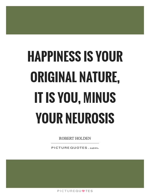 Happiness is your original nature, it is YOU, minus your neurosis Picture Quote #1