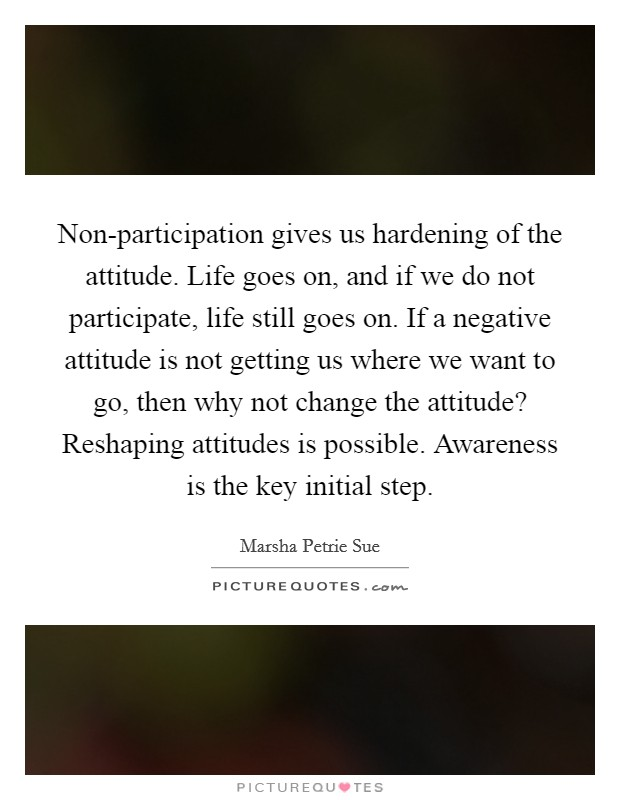 Non-participation gives us hardening of the attitude. Life goes on, and if we do not participate, life still goes on. If a negative attitude is not getting us where we want to go, then why not change the attitude? Reshaping attitudes is possible. Awareness is the key initial step Picture Quote #1