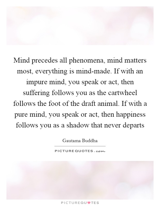Mind precedes all phenomena, mind matters most, everything is mind-made. If with an impure mind, you speak or act, then suffering follows you as the cartwheel follows the foot of the draft animal. If with a pure mind, you speak or act, then happiness follows you as a shadow that never departs Picture Quote #1