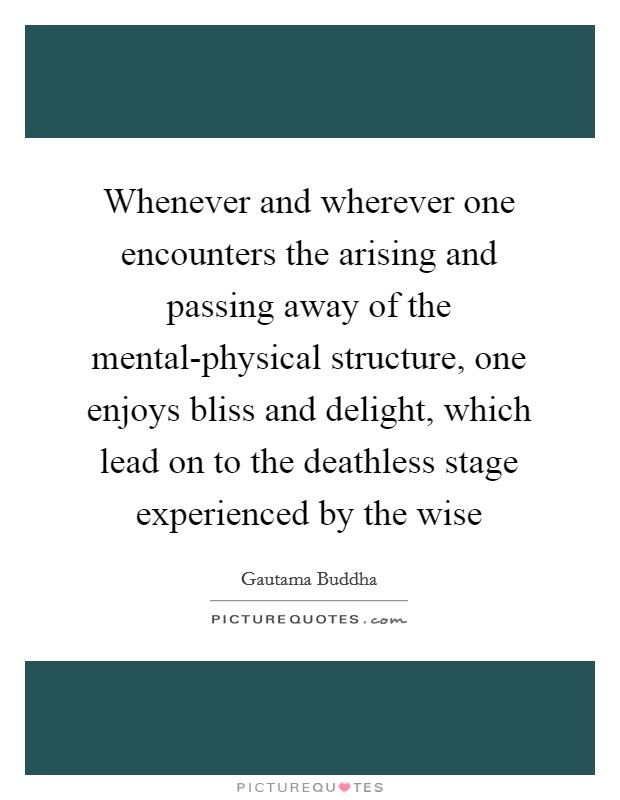 Whenever and wherever one encounters the arising and passing away of the mental-physical structure, one enjoys bliss and delight, which lead on to the deathless stage experienced by the wise Picture Quote #1