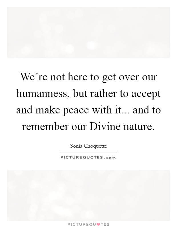 We're not here to get over our humanness, but rather to accept and make peace with it... and to remember our Divine nature Picture Quote #1