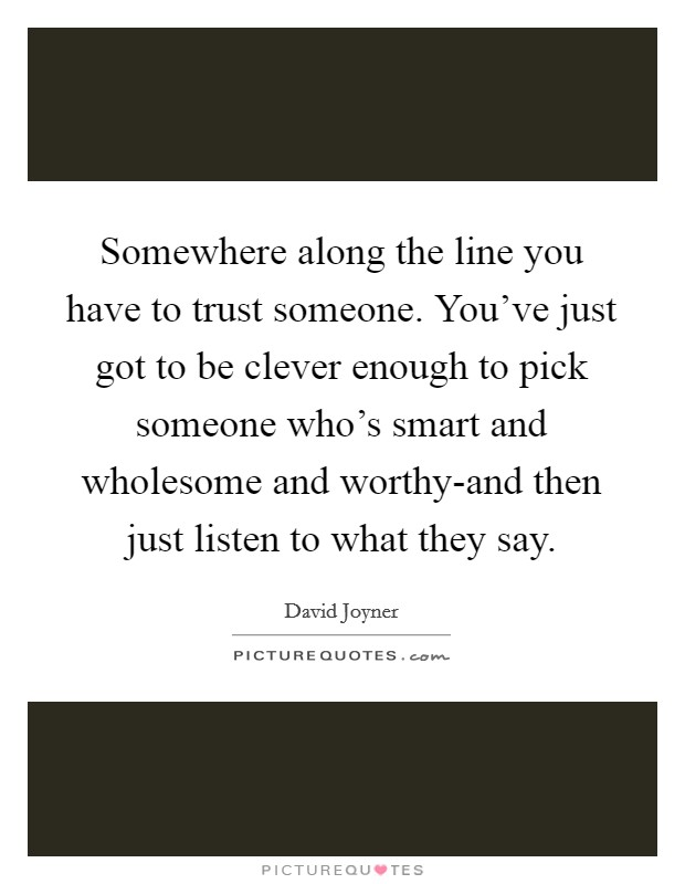 Somewhere along the line you have to trust someone. You've just got to be clever enough to pick someone who's smart and wholesome and worthy-and then just listen to what they say Picture Quote #1