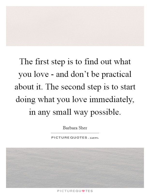 The first step is to find out what you love - and don't be practical about it. The second step is to start doing what you love immediately, in any small way possible Picture Quote #1