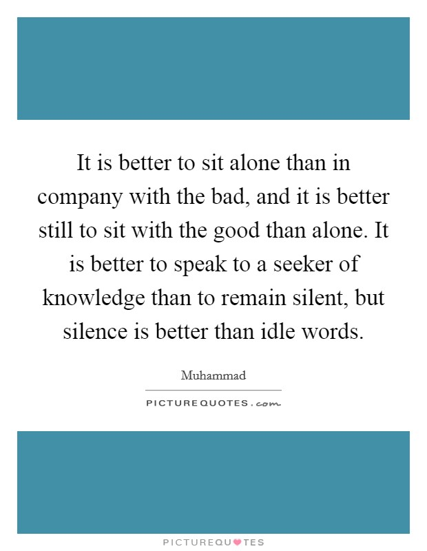 It is better to sit alone than in company with the bad, and it is better still to sit with the good than alone. It is better to speak to a seeker of knowledge than to remain silent, but silence is better than idle words Picture Quote #1