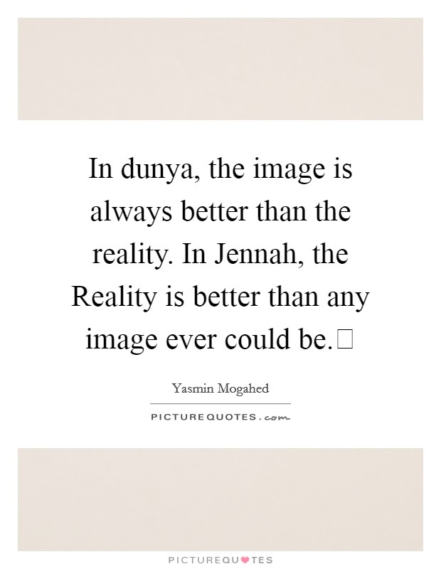 In dunya, the image is always better than the reality. In Jennah, the Reality is better than any image ever could be. Picture Quote #1
