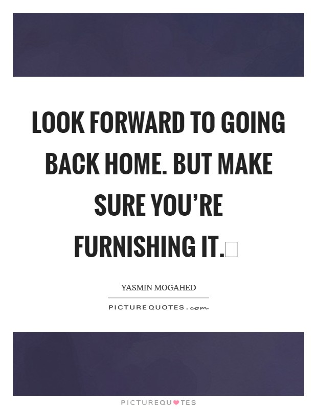 Look forward to going back Home. But make sure you're furnishing it. Picture Quote #1