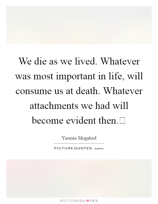 We die as we lived. Whatever was most important in life, will consume us at death. Whatever attachments we had will become evident then. Picture Quote #1
