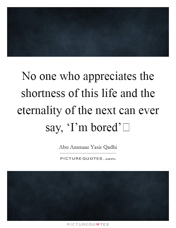 No one who appreciates the shortness of this life and the eternality of the next can ever say, 'I'm bored' Picture Quote #1