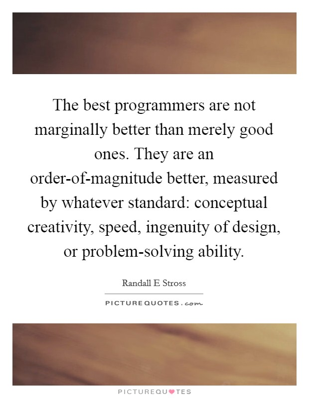 The best programmers are not marginally better than merely good ones. They are an order-of-magnitude better, measured by whatever standard: conceptual creativity, speed, ingenuity of design, or problem-solving ability Picture Quote #1