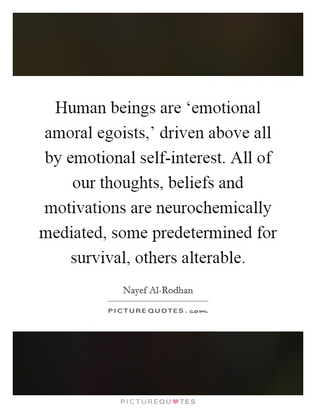 Human beings are 'emotional amoral egoists,' driven above all by emotional self-interest. All of our thoughts, beliefs and motivations are neurochemically mediated, some predetermined for survival, others alterable Picture Quote #1