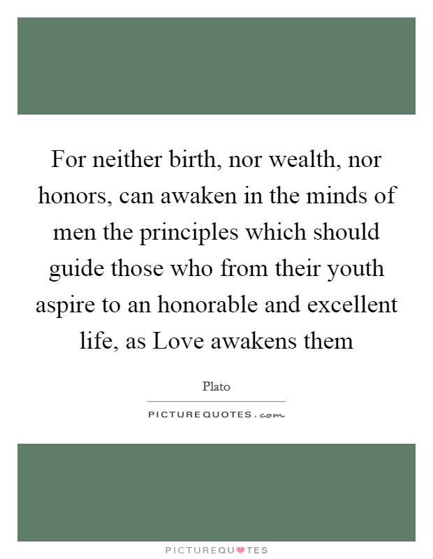For neither birth, nor wealth, nor honors, can awaken in the minds of men the principles which should guide those who from their youth aspire to an honorable and excellent life, as Love awakens them Picture Quote #1