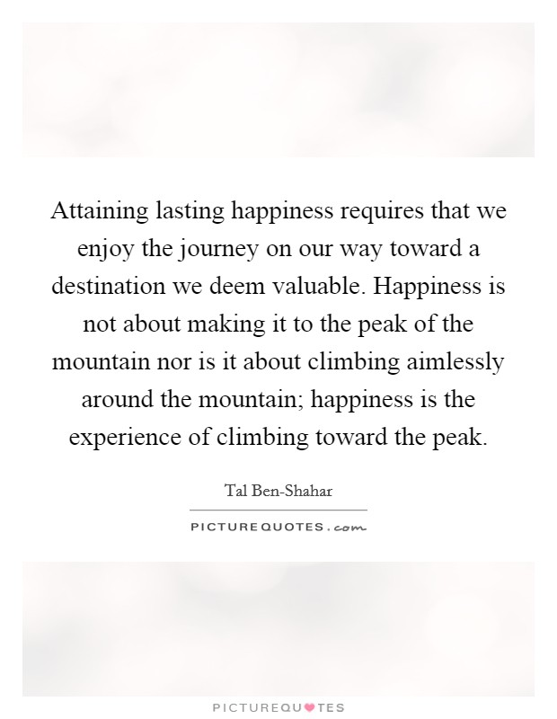 Attaining lasting happiness requires that we enjoy the journey on our way toward a destination we deem valuable. Happiness is not about making it to the peak of the mountain nor is it about climbing aimlessly around the mountain; happiness is the experience of climbing toward the peak Picture Quote #1
