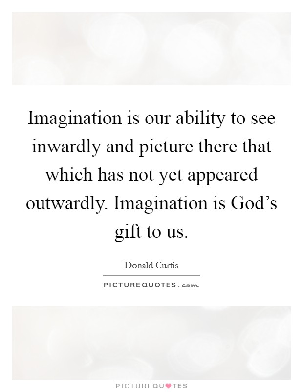 Imagination is our ability to see inwardly and picture there that which has not yet appeared outwardly. Imagination is God's gift to us Picture Quote #1