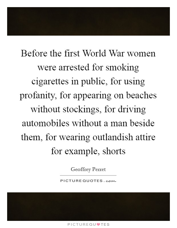 Before the first World War women were arrested for smoking cigarettes in public, for using profanity, for appearing on beaches without stockings, for driving automobiles without a man beside them, for wearing outlandish attire for example, shorts Picture Quote #1