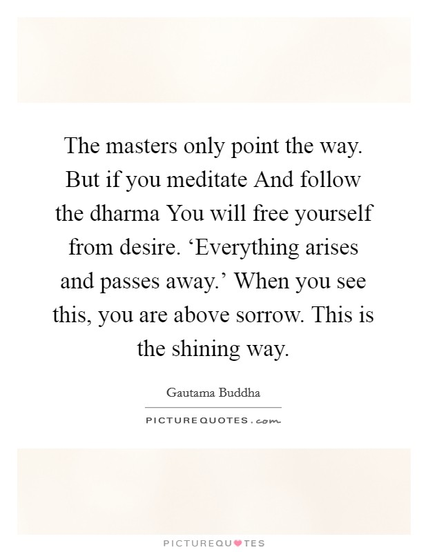 The masters only point the way. But if you meditate And follow the dharma You will free yourself from desire. 'Everything arises and passes away.' When you see this, you are above sorrow. This is the shining way Picture Quote #1