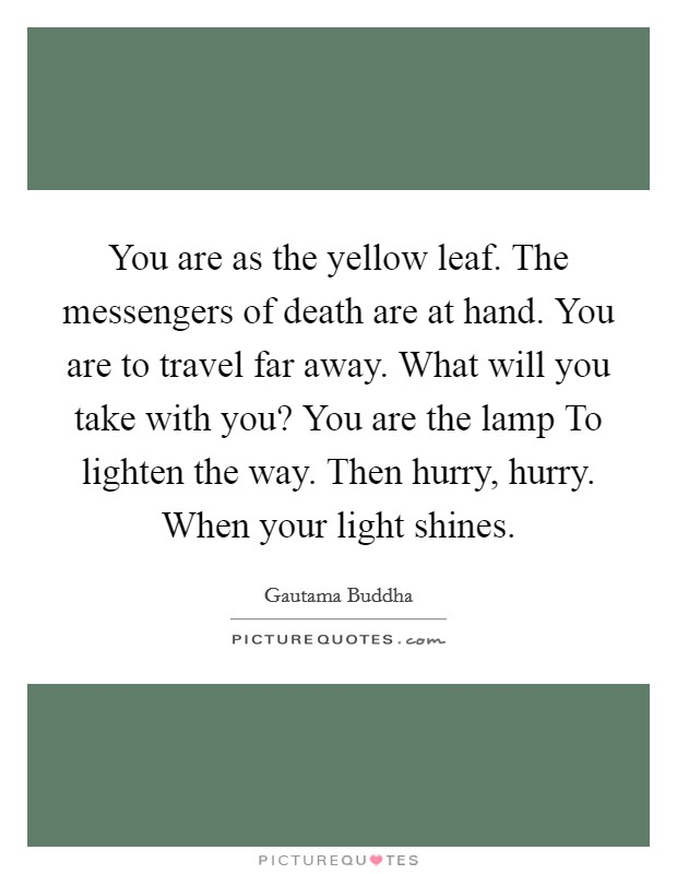 You are as the yellow leaf. The messengers of death are at hand. You are to travel far away. What will you take with you? You are the lamp To lighten the way. Then hurry, hurry. When your light shines Picture Quote #1