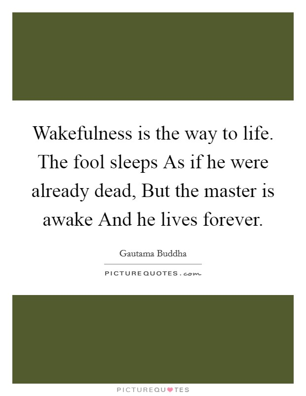 Wakefulness is the way to life. The fool sleeps As if he were already dead, But the master is awake And he lives forever Picture Quote #1