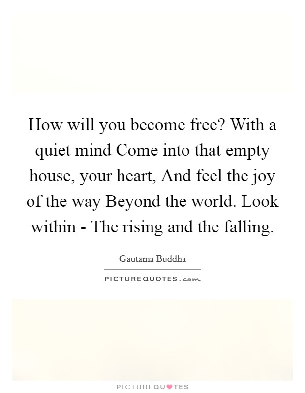 How will you become free? With a quiet mind Come into that empty house, your heart, And feel the joy of the way Beyond the world. Look within - The rising and the falling Picture Quote #1