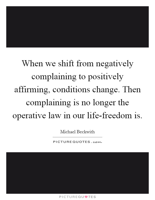 When we shift from negatively complaining to positively affirming, conditions change. Then complaining is no longer the operative law in our life-freedom is Picture Quote #1