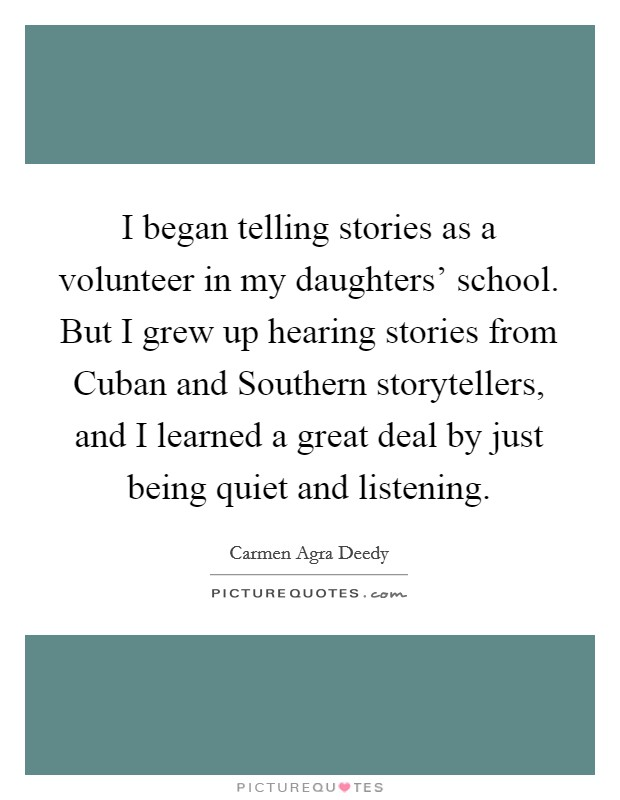 I began telling stories as a volunteer in my daughters' school. But I grew up hearing stories from Cuban and Southern storytellers, and I learned a great deal by just being quiet and listening Picture Quote #1