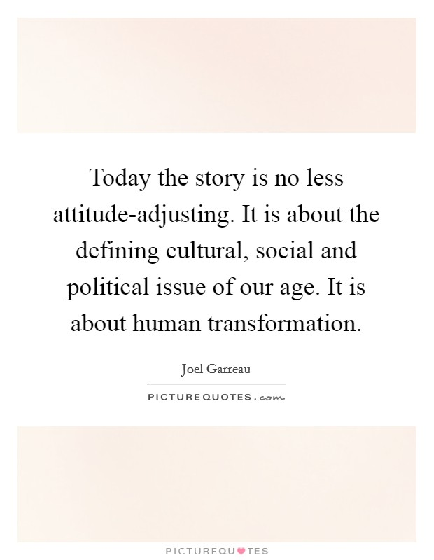 Today the story is no less attitude-adjusting. It is about the defining cultural, social and political issue of our age. It is about human transformation Picture Quote #1