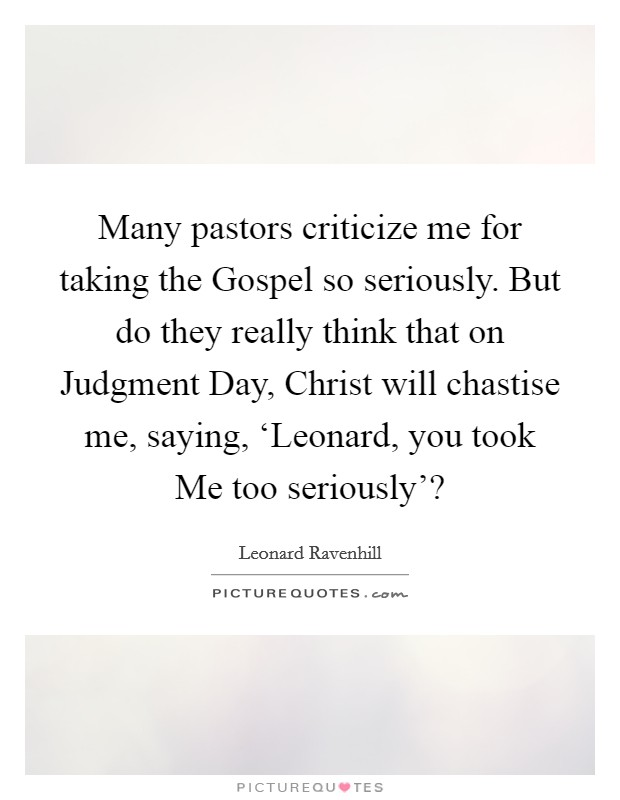 Many pastors criticize me for taking the Gospel so seriously. But do they really think that on Judgment Day, Christ will chastise me, saying, 'Leonard, you took Me too seriously'? Picture Quote #1