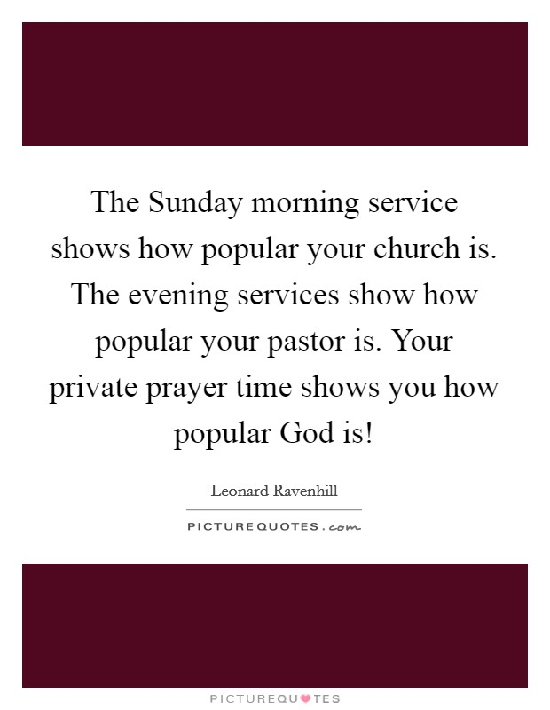 The Sunday morning service shows how popular your church is. The evening services show how popular your pastor is. Your private prayer time shows you how popular God is! Picture Quote #1