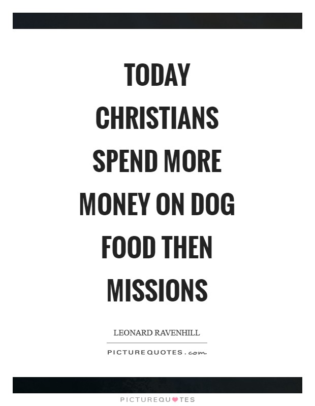 Today Christians spend more money on dog food then missions Picture Quote #1