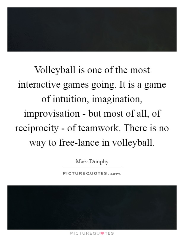Volleyball is one of the most interactive games going. It is a game of intuition, imagination, improvisation - but most of all, of reciprocity - of teamwork. There is no way to free-lance in volleyball Picture Quote #1