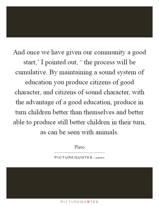 And once we have given our community a good start,' I pointed out, ' the process will be cumulative. By maintaining a sound system of education you produce citizens of good character, and citizens of sound character, with the advantage of a good education, produce in turn children better than themselves and better able to produce still better children in their turn, as can be seen with animals Picture Quote #1
