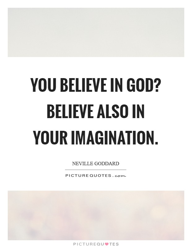 You believe in God? Believe also in your imagination Picture Quote #1
