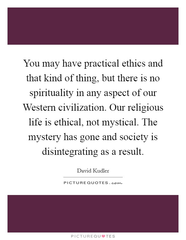 You may have practical ethics and that kind of thing, but there is no spirituality in any aspect of our Western civilization. Our religious life is ethical, not mystical. The mystery has gone and society is disintegrating as a result Picture Quote #1