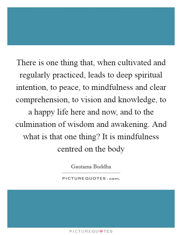 There is one thing that, when cultivated and regularly practiced, leads to deep spiritual intention, to peace, to mindfulness and clear comprehension, to vision and knowledge, to a happy life here and now, and to the culmination of wisdom and awakening. And what is that one thing? It is mindfulness centred on the body Picture Quote #1