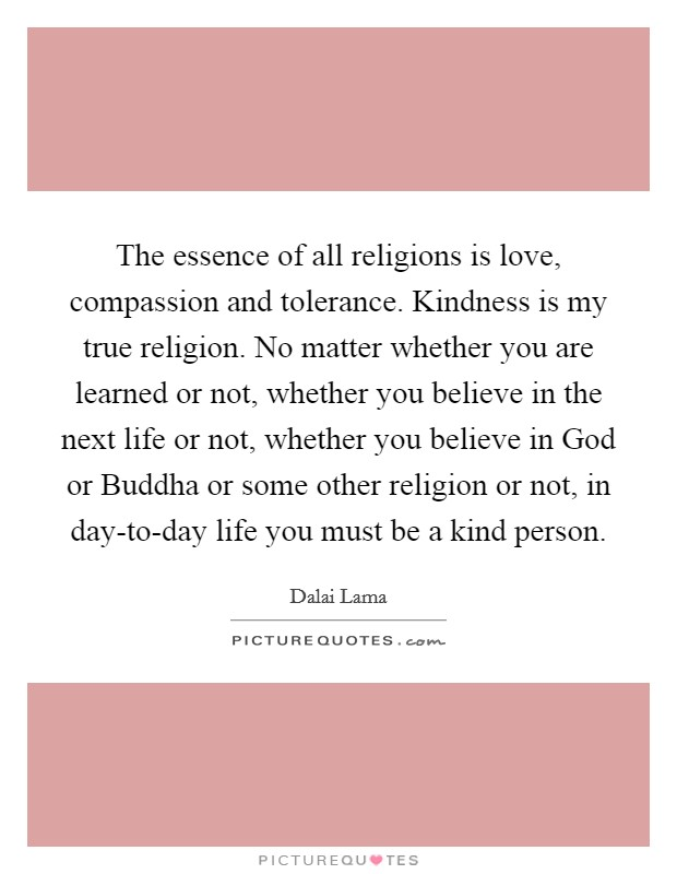The essence of all religions is love, compassion and tolerance. Kindness is my true religion. No matter whether you are learned or not, whether you believe in the next life or not, whether you believe in God or Buddha or some other religion or not, in day-to-day life you must be a kind person Picture Quote #1