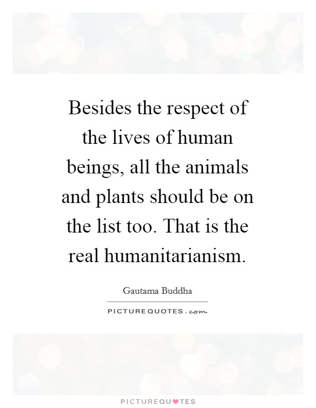 Besides the respect of the lives of human beings, all the animals and plants should be on the list too. That is the real humanitarianism Picture Quote #1