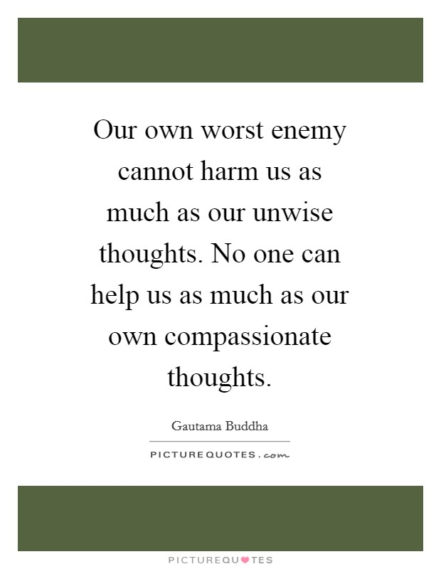 Our own worst enemy cannot harm us as much as our unwise thoughts. No one can help us as much as our own compassionate thoughts Picture Quote #1