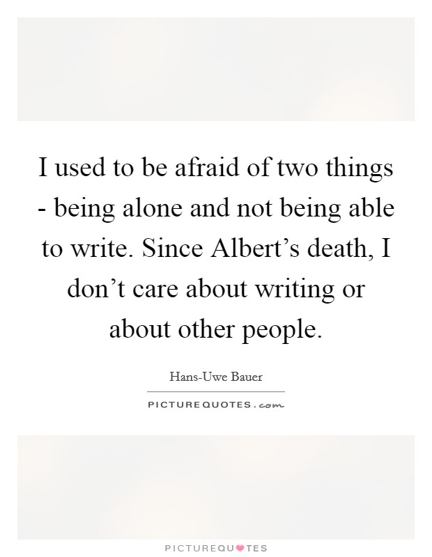 I used to be afraid of two things - being alone and not being able to write. Since Albert's death, I don't care about writing or about other people Picture Quote #1