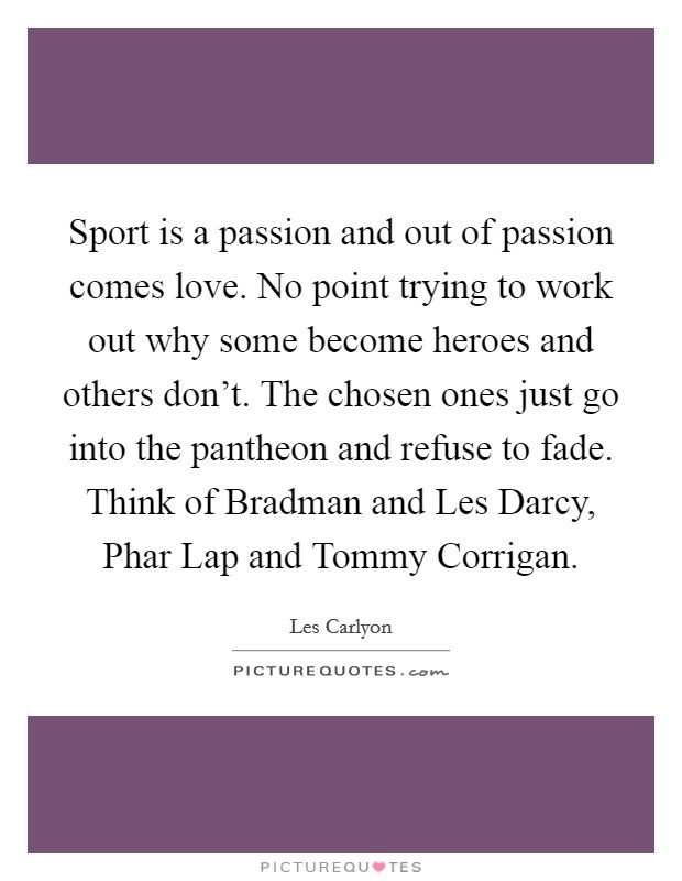 Sport is a passion and out of passion comes love. No point trying to work out why some become heroes and others don't. The chosen ones just go into the pantheon and refuse to fade. Think of Bradman and Les Darcy, Phar Lap and Tommy Corrigan Picture Quote #1